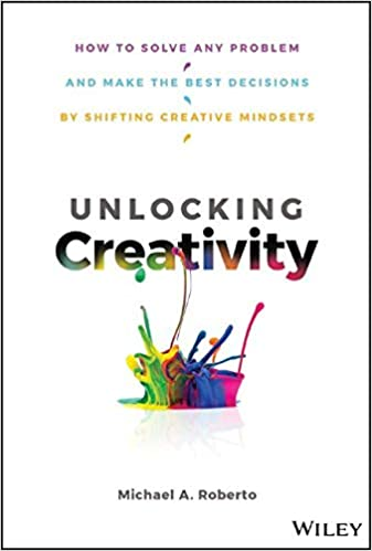 Unlocking Creativity - How to Solve Any Problem and Make the Best Decisions by Shifting Creative Mindsets