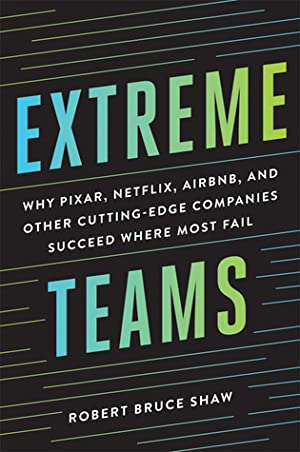 Extreme Teams: Why Pixar, Netflix, Airbnb, and Other Cutting-Edge Companies Succeed Where Most Fail