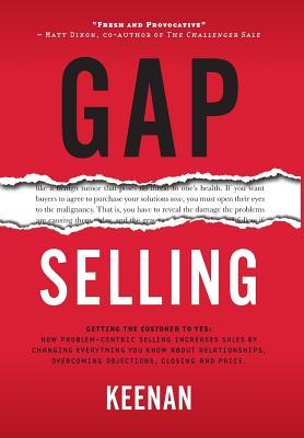Gap Selling Getting the Customer to Yes: How Problem-Centric Selling Increases Sales by Changing Everything You Know About Relationships, Overcoming Objections, Closing and Price